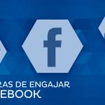 10 dicas rápidas para você aumentar seu engajamento no facebook