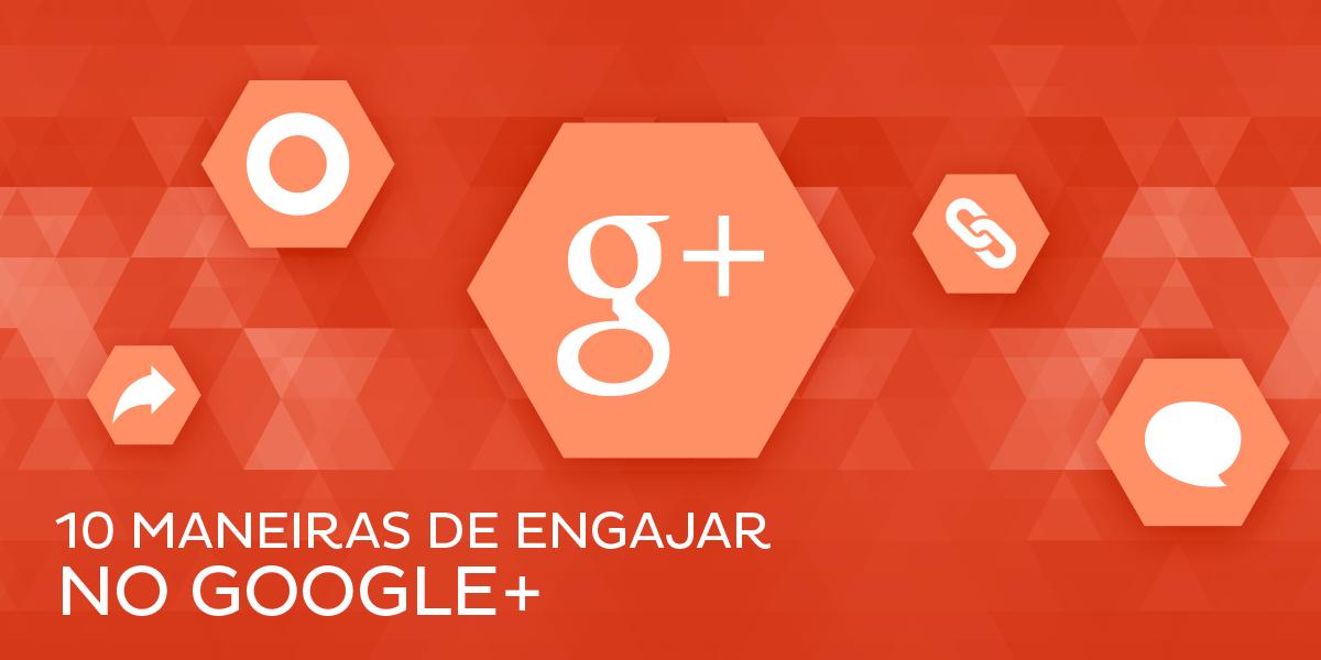 10 dicas rápidas para você aumentar o engajamento no Google Plus
